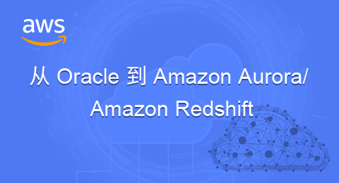 Oracle数据库怎么迁移至Amazon Aurora/Redshift